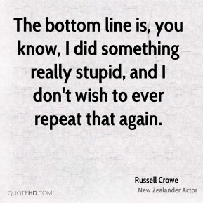 Russell Crowe  - The bottom line is, you know, I did something really stupid, and I don't wish to ever repeat that again.