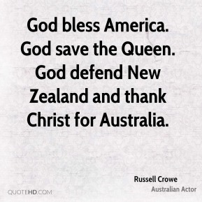 Russell Crowe - God bless America. God save the Queen. God defend New Zealand and thank Christ for Australia.