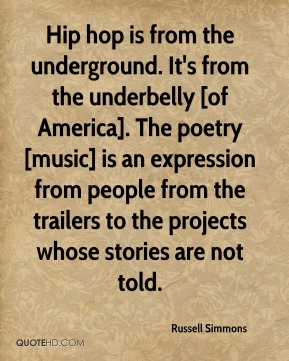 Russell Simmons  - Hip hop is from the underground. It's from the underbelly [of America]. The poetry [music] is an expression from people from the trailers to the projects whose stories are not told.