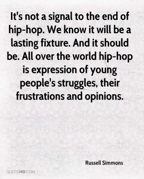 It's not a signal to the end of hip-hop. We know it will be a lasting fixture. And it should be. All over the world hip-hop is expression of young people's struggles, their frustrations and opinions.