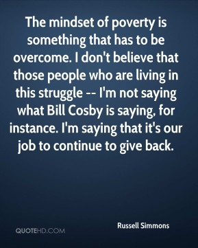 The mindset of poverty is something that has to be overcome. I don't believe that those people who are living in this struggle -- I'm not saying what Bill Cosby is saying, for instance. I'm saying that it's our job to continue to give back.