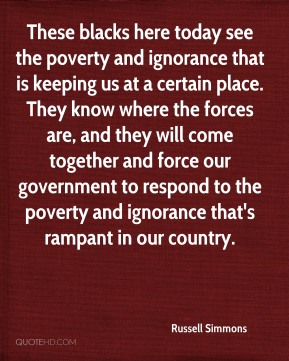 Russell Simmons  - These blacks here today see the poverty and ignorance that is keeping us at a certain place. They know where the forces are, and they will come together and force our government to respond to the poverty and ignorance that's rampant in our country.
