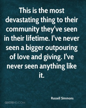 Russell Simmons  - This is the most devastating thing to their community they've seen in their lifetime. I've never seen a bigger outpouring of love and giving. I've never seen anything like it.