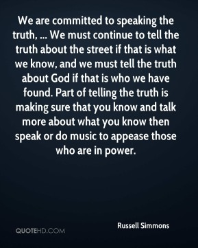 We are committed to speaking the truth, ... We must continue to tell the truth about the street if that is what we know, and we must tell the truth about God if that is who we have found. Part of telling the truth is making sure that you know and talk more about what you know then speak or do music to appease those who are in power.