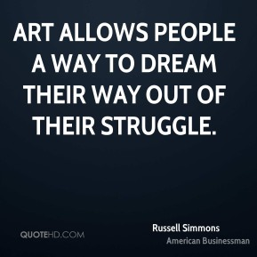 Russell Simmons - Art allows people a way to dream their way out of their struggle.