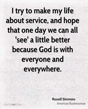 Russell Simmons - I try to make my life about service, and hope that one day we can all 'see' a little better because God is with everyone and everywhere.