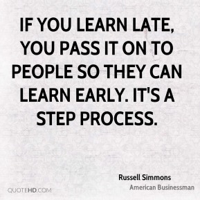 If you learn late, you pass it on to people so they can learn early. It's a step process.