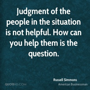 Judgment of the people in the situation is not helpful. How can you help them is the question.