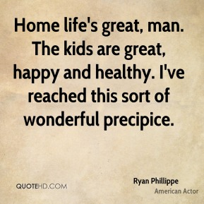 Ryan Phillippe - Home life's great, man. The kids are great, happy and healthy. I've reached this sort of wonderful precipice.