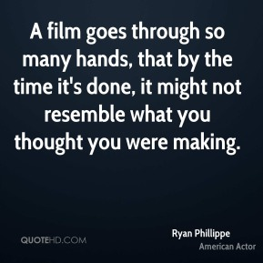 A film goes through so many hands, that by the time it's done, it might not resemble what you thought you were making.