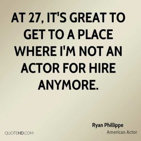 Ryan Phillippe - At 27, it's great to get to a place where I'm not an actor for hire anymore.