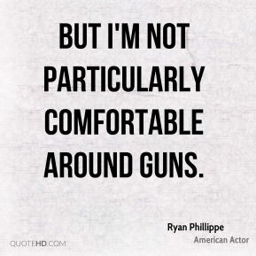 But I'm not particularly comfortable around guns.