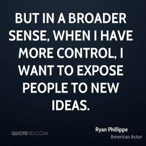 Ryan Phillippe - But in a broader sense, when I have more control, I want to expose people to new ideas.