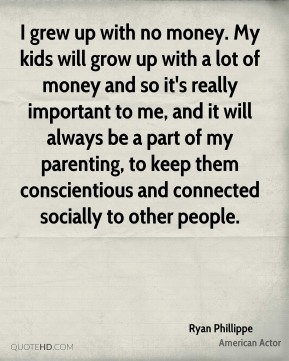 Ryan Phillippe - I grew up with no money. My kids will grow up with a lot of money and so it's really important to me, and it will always be a part of my parenting, to keep them conscientious and connected socially to other people.