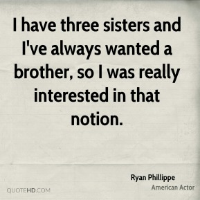 Ryan Phillippe - I have three sisters and I've always wanted a brother, so I was really interested in that notion.