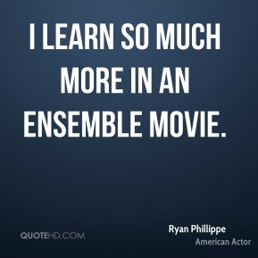 Ryan Phillippe - I learn so much more in an ensemble movie.