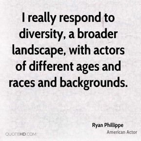 Ryan Phillippe - I really respond to diversity, a broader landscape, with actors of different ages and races and backgrounds.
