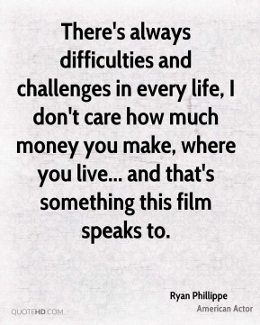 Ryan Phillippe - There's always difficulties and challenges in every life, I don't care how much money you make, where you live... and that's something this film speaks to.