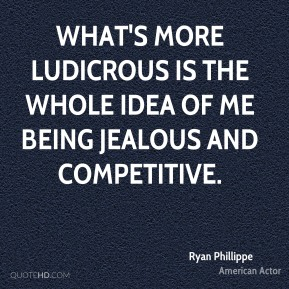 Ryan Phillippe - What's more ludicrous is the whole idea of me being jealous and competitive.
