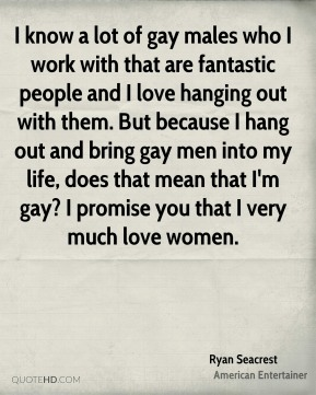 Ryan Seacrest - I know a lot of gay males who I work with that are fantastic people and I love hanging out with them. But because I hang out and bring gay men into my life, does that mean that I'm gay? I promise you that I very much love women.