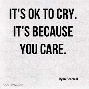 It's OK to cry. It's because you care.