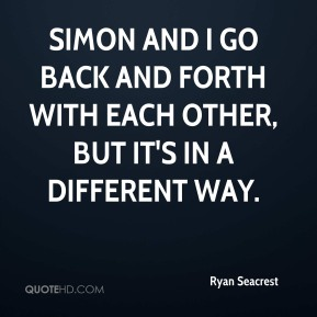 Simon and I go back and forth with each other, but it's in a different way.