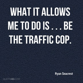Ryan Seacrest  - What it allows me to do is . . . be the traffic cop.