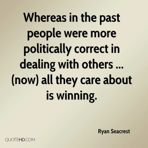 Whereas in the past people were more politically correct in dealing with others ...(now) all they care about is winning.