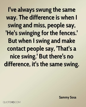 Sammy Sosa - I've always swung the same way. The difference is when I swing and miss, people say, 'He's swinging for the fences.' But when I swing and make contact people say, 'That's a nice swing.' But there's no difference, it's the same swing.