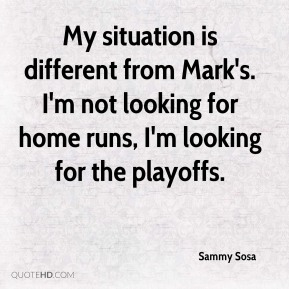 Sammy Sosa - My situation is different from Mark's. I'm not looking for home runs, I'm looking for the playoffs.