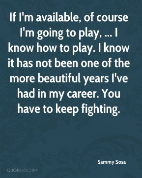 Sammy Sosa  - If I'm available, of course I'm going to play, ... I know how to play. I know it has not been one of the more beautiful years I've had in my career. You have to keep fighting.