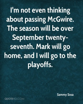 Sammy Sosa  - I'm not even thinking about passing McGwire. The season will be over September twenty-seventh. Mark will go home, and I will go to the playoffs.
