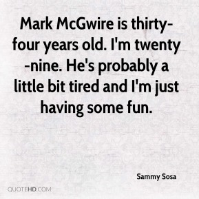 Sammy Sosa  - Mark McGwire is thirty-four years old. I'm twenty-nine. He's probably a little bit tired and I'm just having some fun.