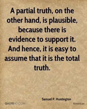 A partial truth, on the other hand, is plausible, because there is evidence to support it. And hence, it is easy to assume that it is the total truth.