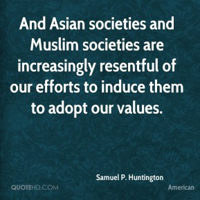 And Asian societies and Muslim societies are increasingly resentful of our efforts to induce them to adopt our values.