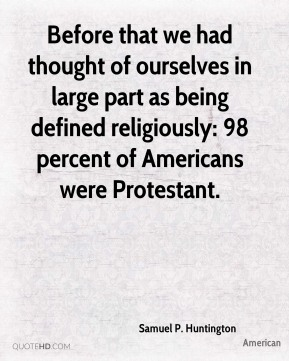 Before that we had thought of ourselves in large part as being defined religiously: 98 percent of Americans were Protestant.