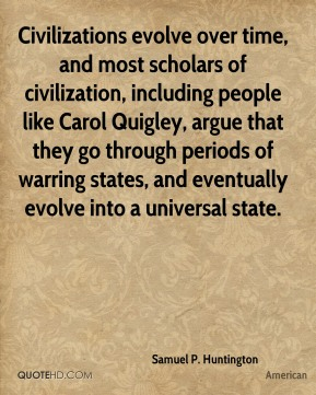 Civilizations evolve over time, and most scholars of civilization, including people like Carol Quigley, argue that they go through periods of warring states, and eventually evolve into a universal state.