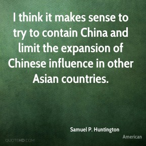 Samuel P. Huntington  - I think it makes sense to try to contain China and limit the expansion of Chinese influence in other Asian countries.