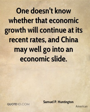 One doesn't know whether that economic growth will continue at its recent rates, and China may well go into an economic slide.