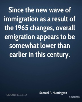 Since the new wave of immigration as a result of the 1965 changes, overall emigration appears to be somewhat lower than earlier in this century.