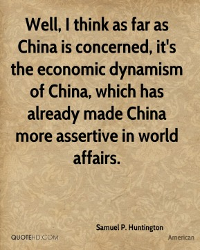 Well, I think as far as China is concerned, it's the economic dynamism of China, which has already made China more assertive in world affairs.
