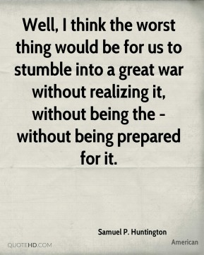 Samuel P. Huntington  - Well, I think the worst thing would be for us to stumble into a great war without realizing it, without being the - without being prepared for it.