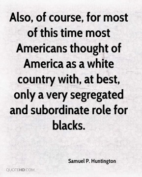 Samuel P. Huntington - Also, of course, for most of this time most Americans thought of America as a white country with, at best, only a very segregated and subordinate role for blacks.