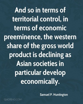 Samuel P. Huntington - And so in terms of territorial control, in terms of economic preeminence, the western share of the gross world product is declining as Asian societies in particular develop economically.