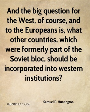Samuel P. Huntington - And the big question for the West, of course, and to the Europeans is, what other countries, which were formerly part of the Soviet bloc, should be incorporated into western institutions?
