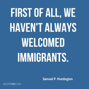 Samuel P. Huntington - First of all, we haven't always welcomed immigrants.