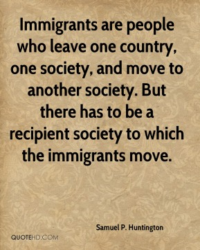 Immigrants are people who leave one country, one society, and move to another society. But there has to be a recipient society to which the immigrants move.