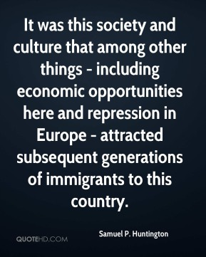 Samuel P. Huntington - It was this society and culture that among other things - including economic opportunities here and repression in Europe - attracted subsequent generations of immigrants to this country.