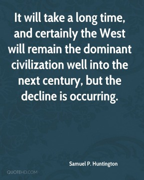 Samuel P. Huntington - It will take a long time, and certainly the West will remain the dominant civilization well into the next century, but the decline is occurring.