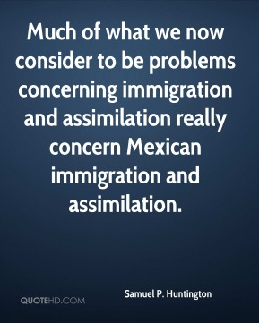 Much of what we now consider to be problems concerning immigration and assimilation really concern Mexican immigration and assimilation.